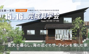6月15日、16日 完成住まいの見学会「愛犬と暮らし、海の近くでサーフィンを愉しむ家」in長生郡一宮町
